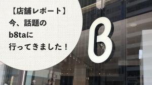 【店舗レポート】今、話題のb8taに行ってきました!